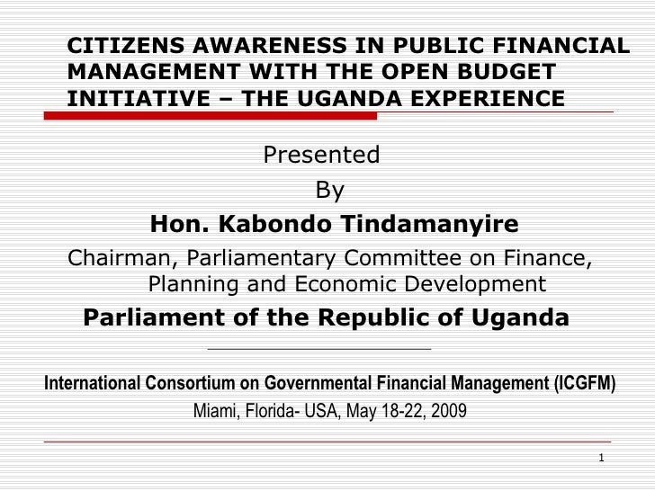 CITIZENS AWARENESS IN PUBLIC FINANCIAL MANAGEMENT WITH THE OPEN BUDGET INITIATIVE – THE UGANDA EXPERIENCE <ul><li>Presen...
