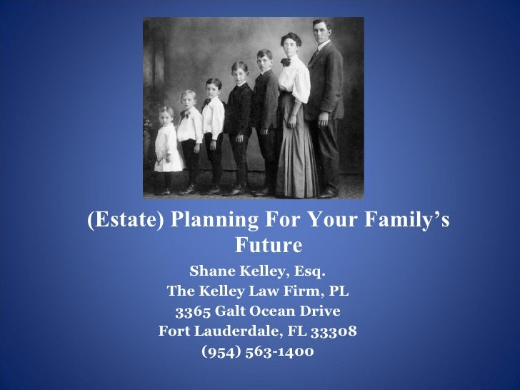 (Estate) Planning For Your Family's Future <ul><li>Shane Kelley, Esq. </li></ul><ul><li>The Kelley Law Firm, PL </li></ul>...
