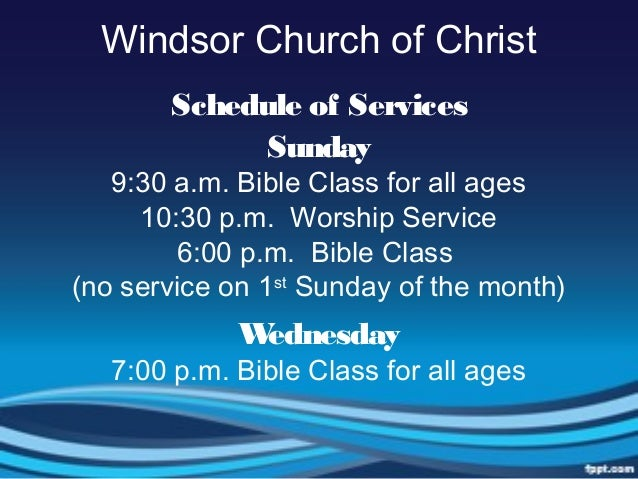 Windsor Church of ChristSchedule of ServicesSunday9:30 a.m. Bible Class for all ages10:30 p.m. Worship Service6:00 p.m. Bi...