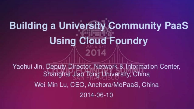 1 Building a University Community PaaS Using Cloud Foundry Yaohui Jin, Deputy Director, Network & Information Center, Shan...