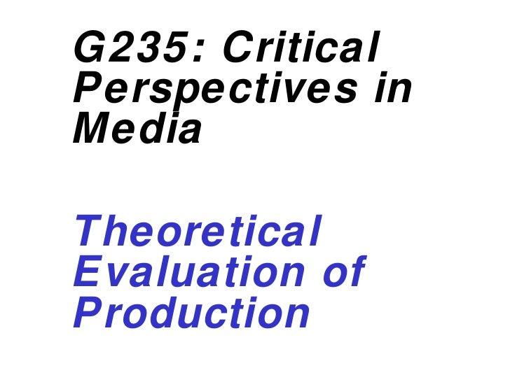 <ul><ul><li>G235: Critical Perspectives in Media </li></ul></ul><ul><ul><li>Theoretical Evaluation of Production </li></ul...