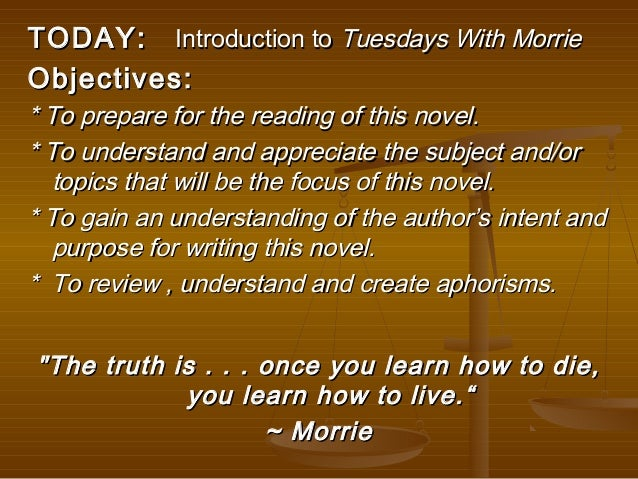 summary of tuesdays with morrie Tuesdays with morrie is the final lesson between a college professor, morrie, and one of his long lost students and the author of the book, mitch albom after seeing his professor in an interview on the show nightline, the author is reminded of a promise he made sixteen years ago to keep in touch with him.