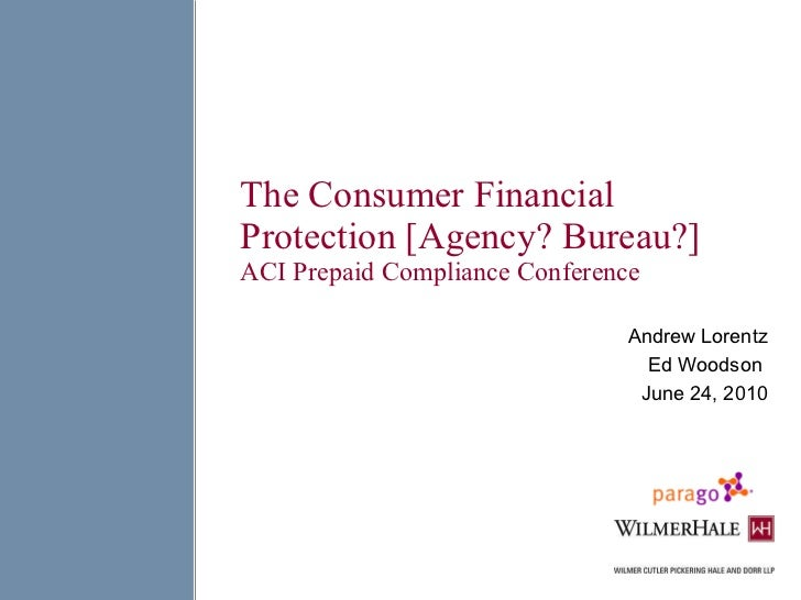The Consumer Financial Protection [Agency? Bureau?] ACI Prepaid Compliance Conference Andrew Lorentz Ed Woodson  June 24, ...