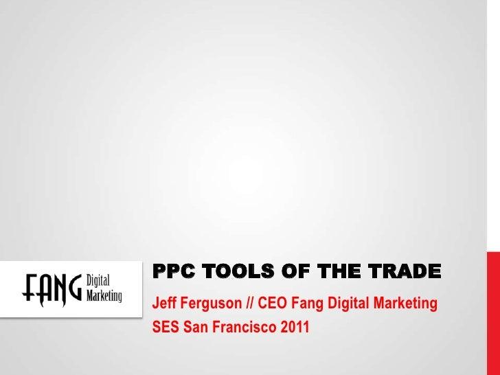PPC Tools of the Trade<br />Jeff Ferguson // CEO Fang Digital Marketing<br />SES San Francisco 2011<br />