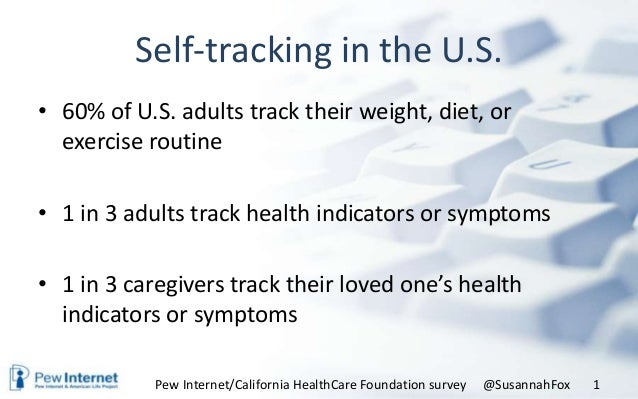 Self-tracking in the U.S.• 60% of U.S. adults track their weight, diet, orexercise routine• 1 in 3 adults track health ind...