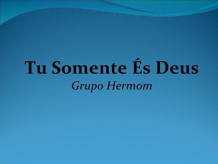 Tu Somente És Deus    Grupo Hermom