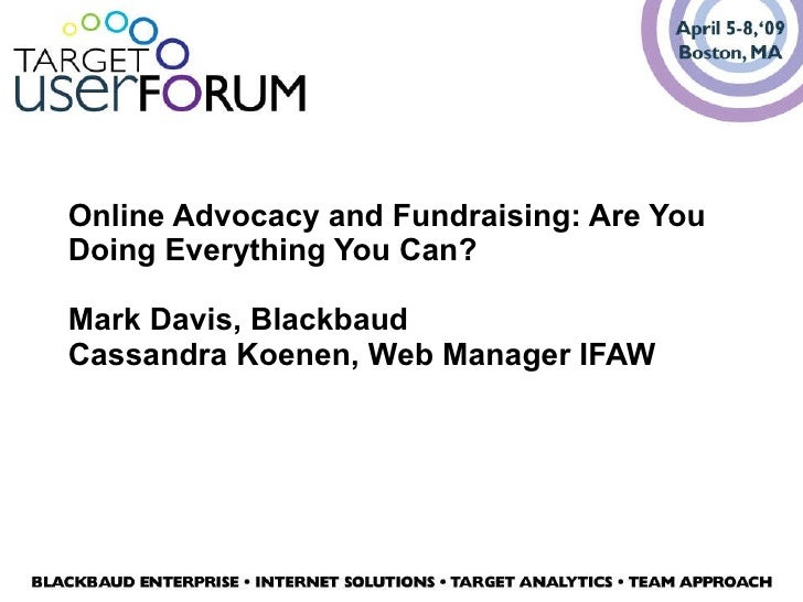 Online Advocacy and Fundraising: Are You Doing Everything You Can? Mark Davis, Blackbaud Cassandra Koenen, Web Manager IFAW