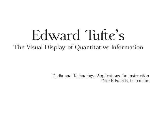 Edward Tufte's The Visual Display of Quantitative Information Media and Technology: Applications for Instruction Mike Edwa...
