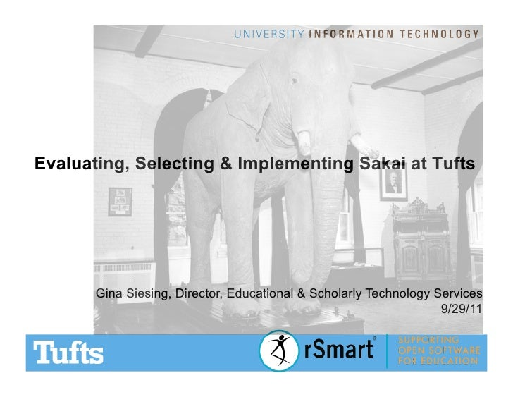 Evaluating, Selecting & Implementing Sakai at Tufts       Gina Siesing, Director, Educational & Scholarly Technology Servi...