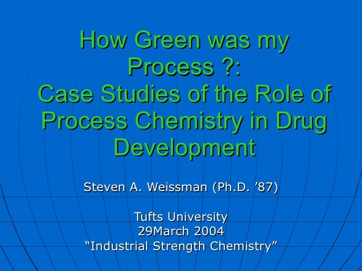 How Green was my Process ?: Case Studies of the Role of Process Chemistry in Drug Development Steven A. Weissman (Ph.D. '8...