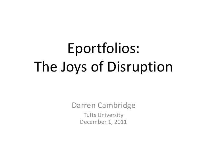 Eportfolios:The Joys of Disruption     Darren Cambridge        Tufts University       December 1, 2011