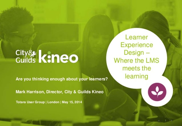 1 Learner Experience Design – Where the LMS meets the learningAre you thinking enough about your learners? Mark Harrison, ...