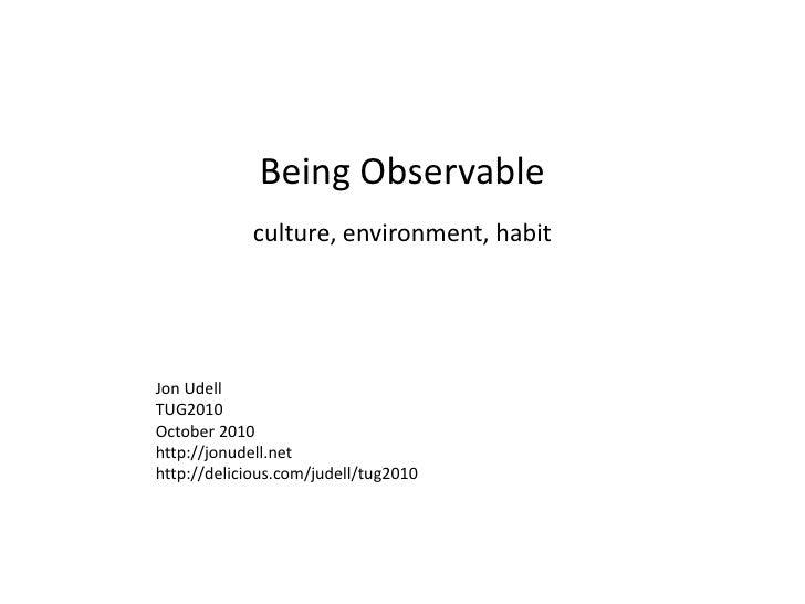 Being Observable<br />culture, environment, habit<br />Jon Udell<br />TUG2010<br />October 2010<br />http://jonudell.net<b...
