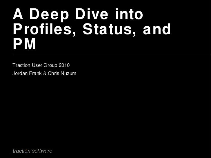 A Deep Dive into Profiles, Status, and PM <ul><li>Traction User Group 2010 Jordan Frank & Chris Nuzum </li></ul>