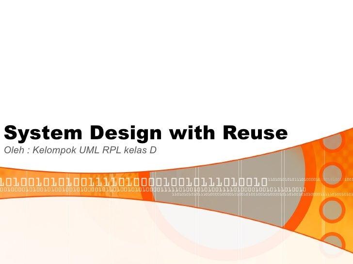 System Design with Reuse Oleh : Kelompok UML RPL kelas D