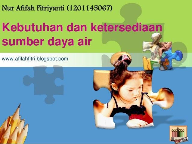 L/O/G/ONur Afifah Fitriyanti (1201145067)Kebutuhan dan ketersediaansumber daya airwww.afifahfitri.blogspot.com