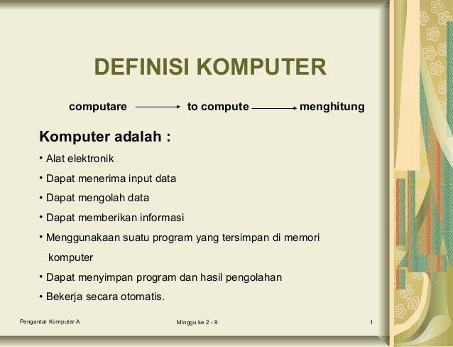 DEFINISI KOMPUTER computare  to compute  menghitung  Komputer adalah : • Alat elektronik • Dapat menerima input data • Dap...