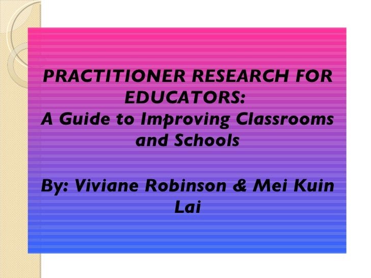 PRACTITIONER RESEARCH FOR EDUCATORS:  A Guide to Improving Classrooms and Schools By: Viviane Robinson & Mei Kuin Lai