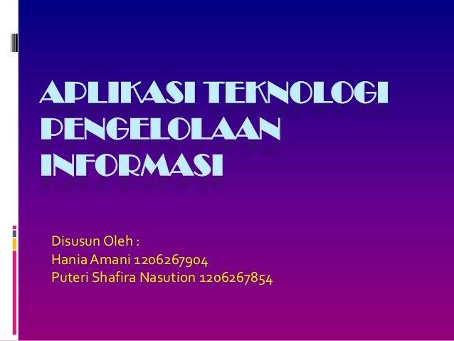 APLIKASI TEKNOLOGI PENGELOLAAN INFORMASI Disusun Oleh : Hania Amani 1206267904 Puteri Shafira Nasution 1206267854