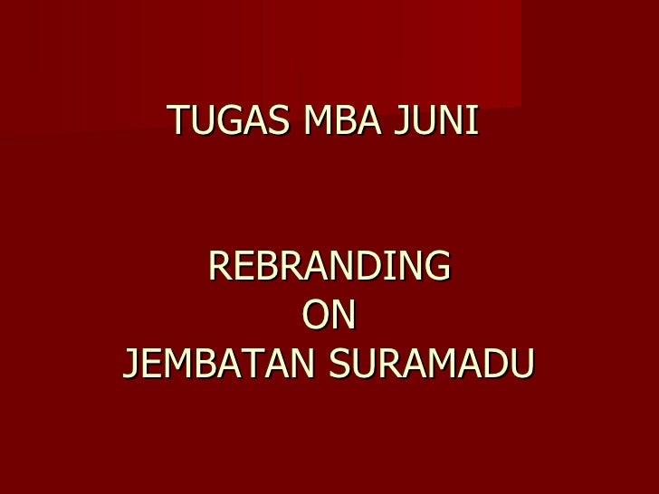 TUGAS MBA JUNI       REBRANDING         ON JEMBATAN SURAMADU