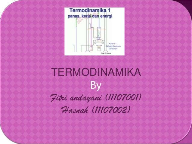 TERMODINAMIKA By Fitri andayani (11107001) Hasnah (11107002)