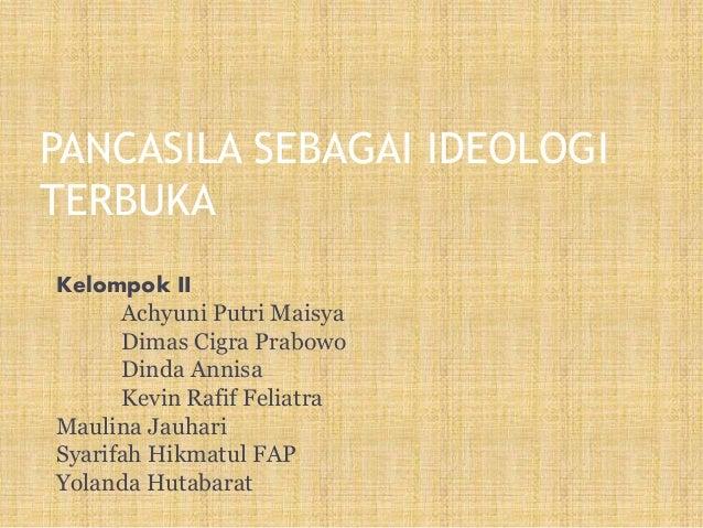 PANCASILA SEBAGAI IDEOLOGI TERBUKA Kelompok II Achyuni Putri Maisya Dimas Cigra Prabowo Dinda Annisa Kevin Rafif Feliatra ...