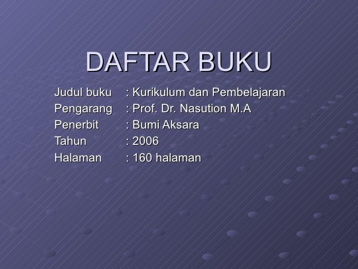 DAFTAR BUKU Judul buku : Kurikulum dan Pembelajaran Pengarang : Prof. Dr. Nasution M.A Penerbit : Bumi Aksara Tahun : 2006...