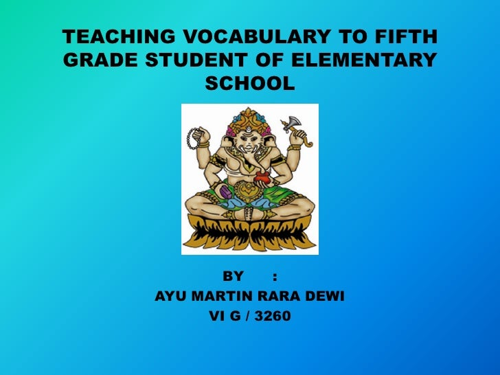 TEACHING VOCABULARY TO FIFTHGRADE STUDENT OF ELEMENTARY          SCHOOL             BY     :      AYU MARTIN RARA DEWI    ...