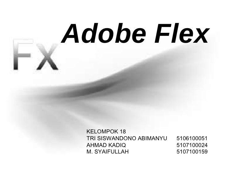 KELOMPOK 18 TRI   SISWANDONO ABIMANYU 5106100 051 AHMAD KADIQ 5107100024 M. S Y AIFULLAH 5107100 159 Adobe Flex