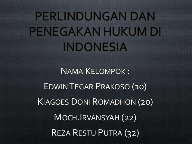 PERLINDUNGAN DAN PENEGAKAN HUKUM DI INDONESIA NAMA KELOMPOK : EDWIN TEGAR PRAKOSO (10) KIAGOES DONI ROMADHON (20) MOCH.IRV...
