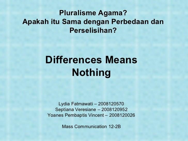 Pluralisme Agama? Apakah itu Sama dengan Perbedaan dan Perselisihan? Differences Means Nothing Lydia Fatmawati – 200812057...