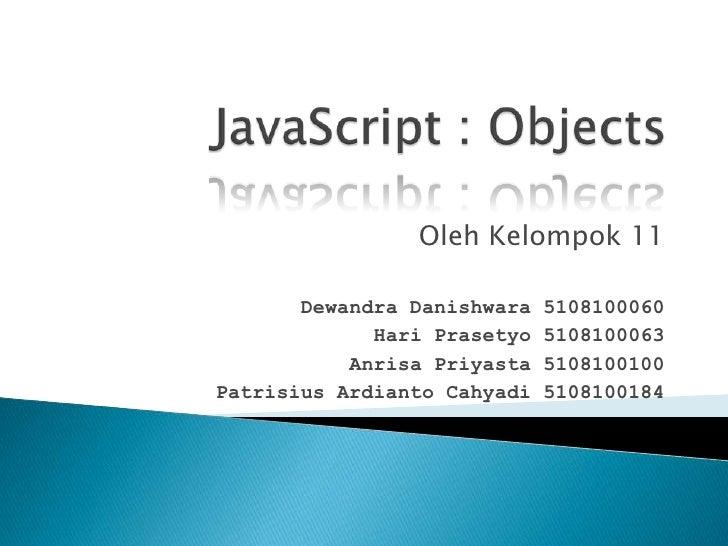 JavaScript : Objects<br />OlehKelompok 11<br />DewandraDanishwara 5108100060<br />HariPrasetyo 5108100063<br />AnrisaPriya...