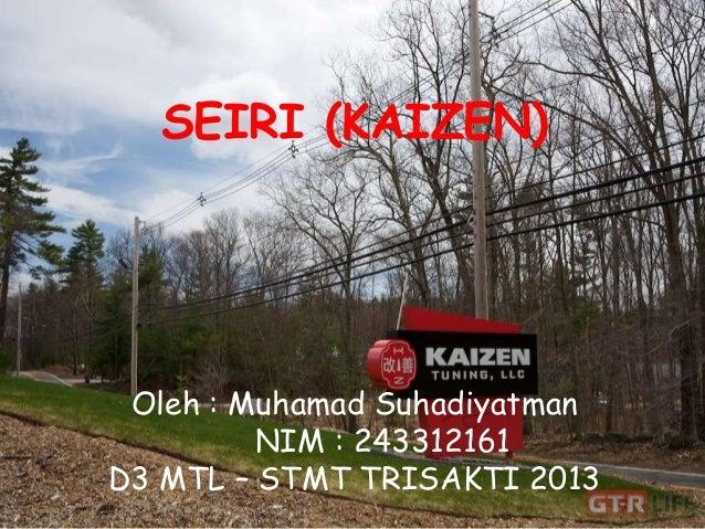 SEIRI (KAIZEN) Oleh : Muhamad Suhadiyatman NIM : 243312161 D3 MTL – STMT TRISAKTI 2013