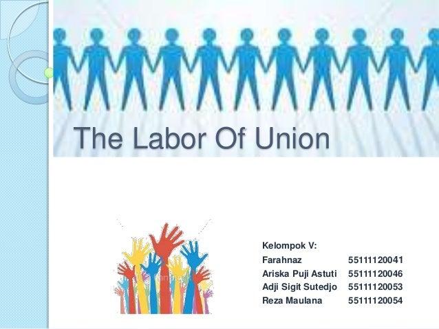 The Labor Of Union             Kelompok V:             Farahnaz             55111120041             Ariska Puji Astuti   5...