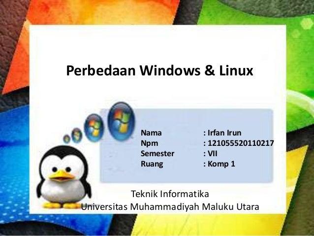 Perbedaan Windows & Linux  Nama Npm Semester Ruang  : Irfan Irun : 121055520110217 : VII : Komp 1  Teknik Informatika Univ...