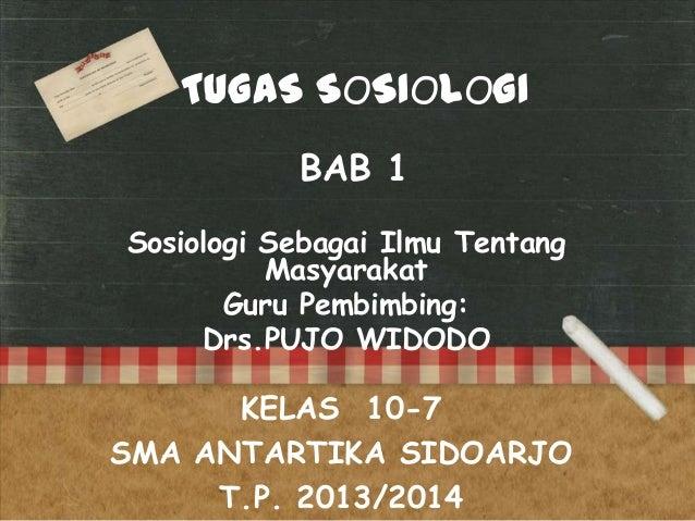 TUGAS SOSIOLOGI BAB 1 Sosiologi Sebagai Ilmu Tentang Masyarakat Guru Pembimbing: Drs.PUJO WIDODO  KELAS 10-7 SMA ANTARTIKA...