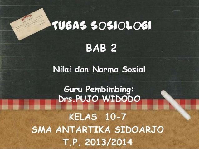 TUGAS SOSIOLOGI BAB 2 Nilai dan Norma Sosial Guru Pembimbing: Drs.PUJO WIDODO  KELAS 10-7 SMA ANTARTIKA SIDOARJO T.P. 2013...