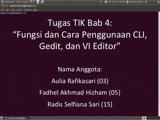 """Tugas TIK Bab 4:""""Fungsi dan Cara Penggunaan CLI,      Gedit, dan VI Editor""""           Nama Anggota:         Aulia Rafikasa..."""