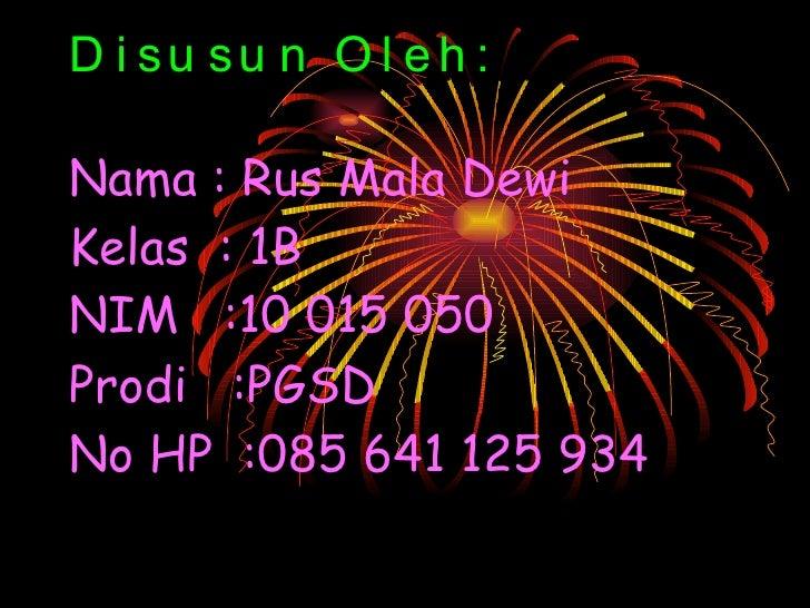 Disusun Oleh: Nama : Rus Mala Dewi Kelas  : 1B NIM  :10 015 050 Prodi  :PGSD No HP  :085 641 125 934