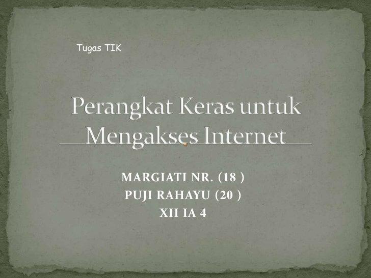 Tugas TIK<br />Perangkat Keras untuk Mengakses Internet<br />MARGIATI NR. (18 )<br />PUJI RAHAYU (20 )<br />XII IA 4<br />