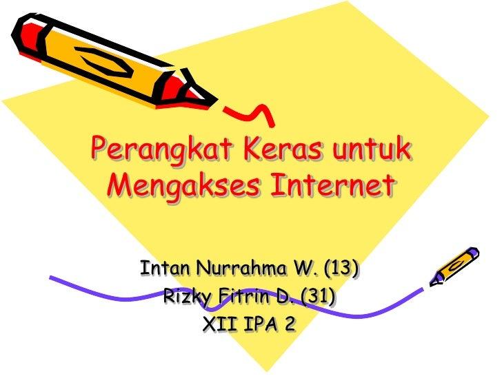 Perangkat Keras untuk Mengakses Internet   Intan Nurrahma W. (13)     Rizky Fitrin D. (31)         XII IPA 2