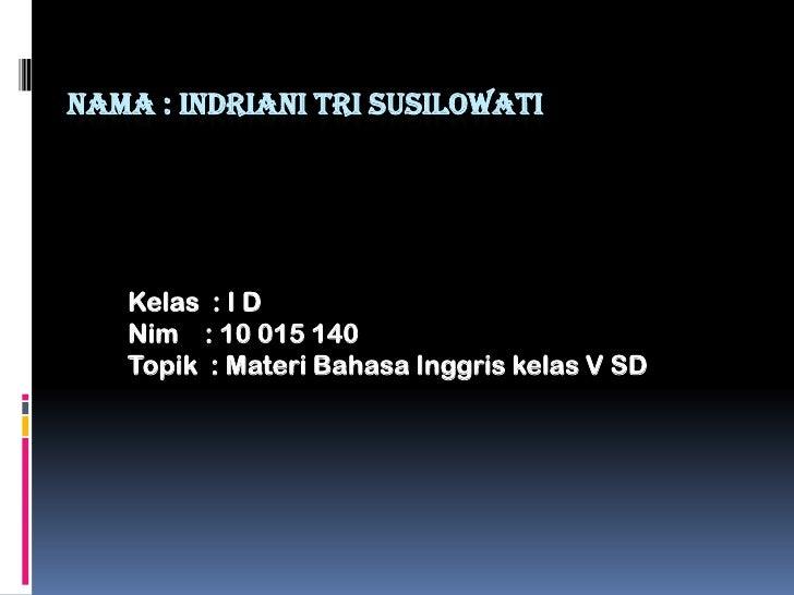 Nama : INDRIANI TRI SUSILOWATI<br />Kelas  : I D<br />Nim    : 10 015 140 <br />Topik  : Materi Bahasa Inggris kelas V SD<...