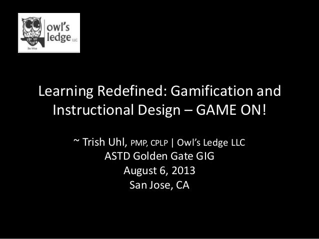 Learning Redefined: Gamification and Instructional Design – GAME ON! ~ Trish Uhl, PMP, CPLP   Owl's Ledge LLC ASTD Golden ...