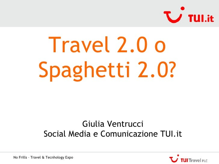 No Frills – Travel & Tecnhology Expo Travel 2.0 o Spaghetti 2.0? Giulia Ventrucci Social Media e Comunicazione TUI.it