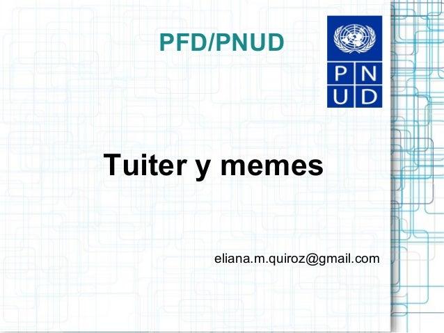 PFD/PNUD  Tuiter y memes eliana.m.quiroz@gmail.com