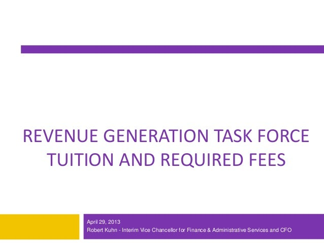 1REVENUE GENERATION TASK FORCETUITION AND REQUIRED FEESApril 29, 2013Robert Kuhn - Interim Vice Chancellor for Finance & A...