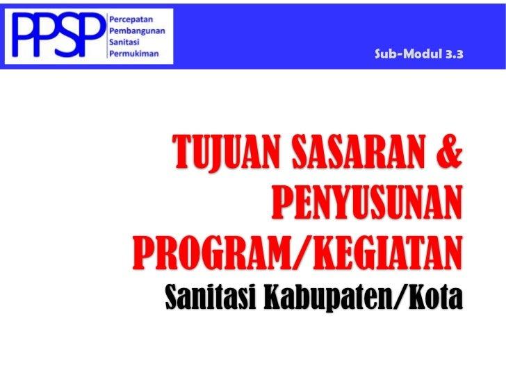 Sub-Modul 3.3<br />TUJUAN SASARAN &PENYUSUNAN PROGRAM/KEGIATANSanitasi Kabupaten/Kota<br />