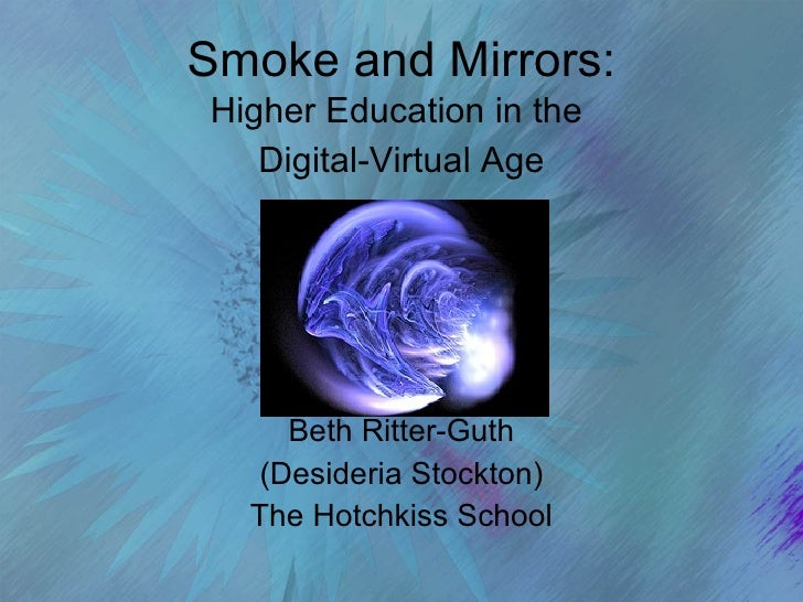 Smoke and Mirrors: Higher Education in the  Digital-Virtual Age Beth Ritter-Guth (Desideria Stockton) The Hotchkiss School