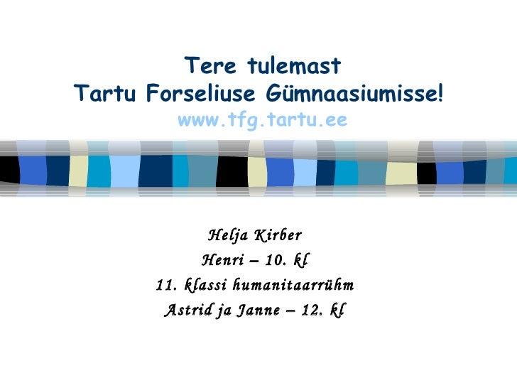Tere tulemast Tartu Forseliuse Gümnaasiumisse!   www.tfg.tartu.ee Helja Kirber Henri – 10. kl 11. klassi humanitaarrühm As...