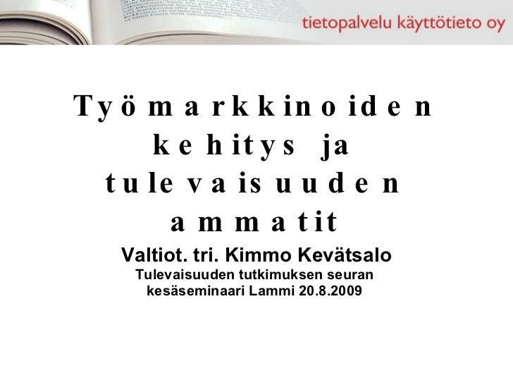 Työmarkkinoiden kehitys ja tulevaisuuden ammatit Valtiot. tri. Kimmo Kevätsalo Tulevaisuuden tutkimuksen seuran  kesäsemin...